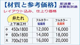 【材質と参考価格】配送費・消費税別途 ※レイアウト込み、仕上がり価格 フルカラー短期用:小(450×1800)¥12,000/中(600×1800)¥14,000/大(700×2100)¥16,000 フルカラー長期用:小(450×1800)¥16,000/中(600×1800)¥18,000/大(700×2100)¥20,000
